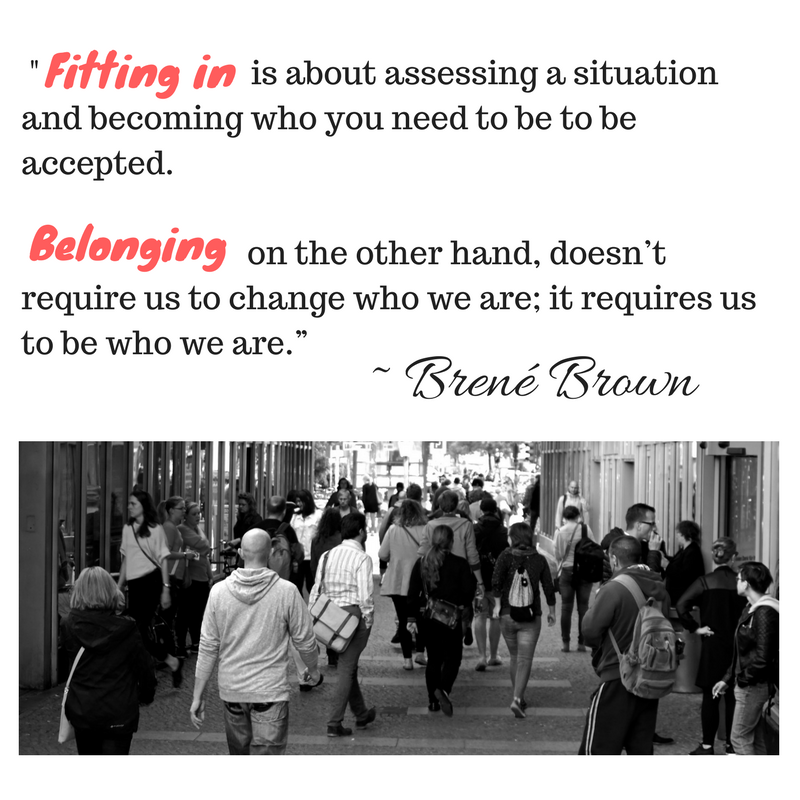 """Fitting in is about assessing a situation and becoming who you need to be to be accepted. Belonging, on the other hand, doesn_t require us to change who we are; it requires us to be"